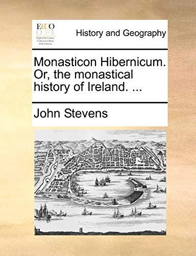 Monasticon Hibernicum. Or, the Monastical History of Ireland. ... By John Stevens
