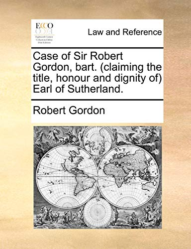 Case of Sir Robert Gordon, Bart. (Claiming the Title, Honour and Dignity Of) Earl of Sutherland. By Robert Gordon