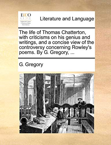 The Life of Thomas Chatterton, with Criticisms on His Genius and Writings, and a Concise View of the Controversy Concerning Rowley's Poems. by G. Gregory, ... By G Gregory