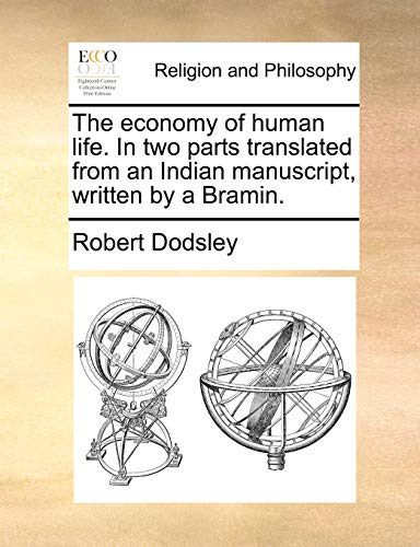 The Economy of Human Life. in Two Parts Translated from an Indian Manuscript, Written by a Bramin. By Robert Dodsley