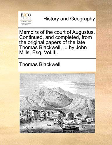 Memoirs of the Court of Augustus. Continued, and Completed, from the Original Papers of the Late Thomas Blackwell, ... by John Mills, Esq. Vol.III. By Thomas Blackwell