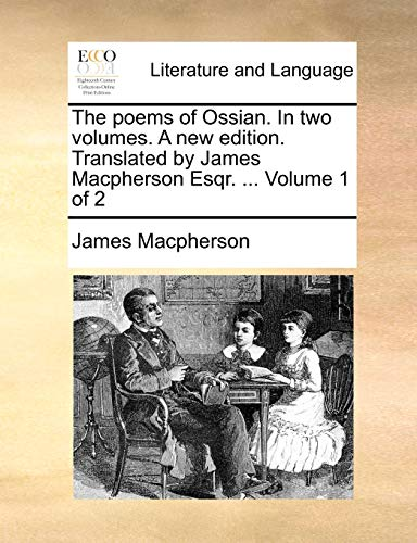 The Poems of Ossian. in Two Volumes. a New Edition. Translated by James MacPherson Esqr. ... Volume 1 of 2 By James MacPherson