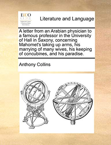 A Letter from an Arabian Physician to a Famous Professor in the University of Hall in Saxony, Concerning Mahomet's Taking Up Arms, His Marrying of Many Wives, His Keeping of Concubines, and His Paradise. By Anthony Collins