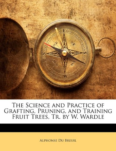 The Science and Practice of Grafting, Pruning, and Training Fruit Trees, Tr. by W. Wardle By Alphonse Du Breuil