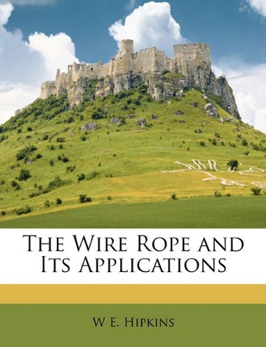 The Wire Rope and Its Applications By W E Hipkins