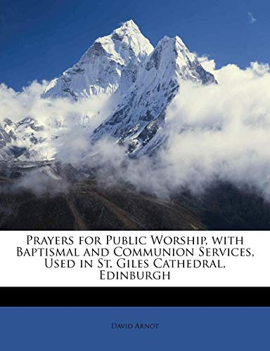 Prayers for Public Worship, with Baptismal and Communion Services, Used in St. Giles Cathedral, Edinburgh By David Arnot