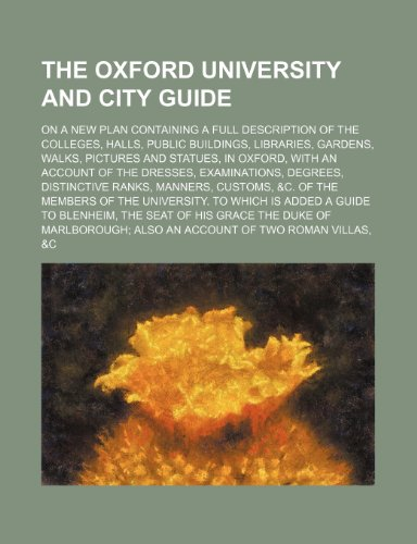 The Oxford University and City Guide; On a New Plan Containing a Full Description of the Colleges, Halls, Public Buildings, Libraries, Gardens, Walks, By Unknown Author