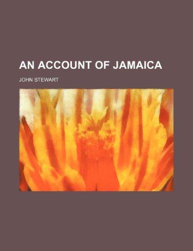 An Account of Jamaica By Captain John Stewart, Bsc(hons) PhD (University of Birmingham UK (Emeritus))