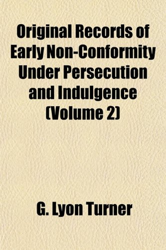 Original Records of Early Non-Conformity Under Persecution and Indulgence (Volume 2) by G Lyon Turner