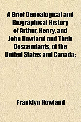 A Brief Genealogical and Biographical History of Arthur, Henry, and John Howland and Their Descendants, of the United States and Canada; By Franklyn Howland