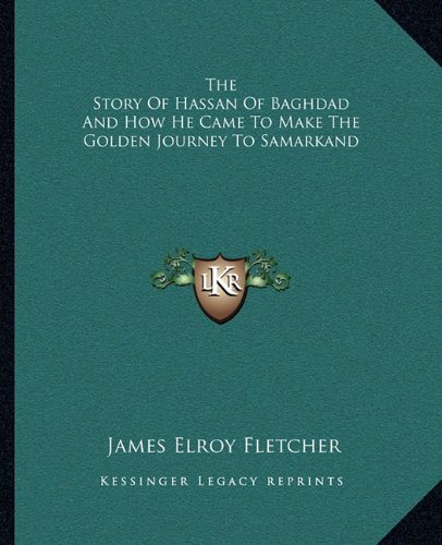 The Story Of Hassan Of Baghdad And How He Came To Make The Golden Journey To Samarkand By James Elroy Fletcher