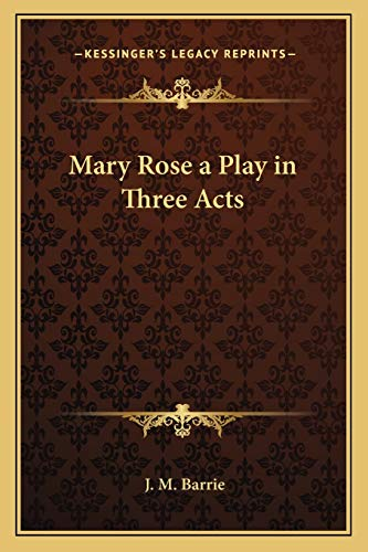 Mary Rose a Play in Three Acts By James Matthew Barrie