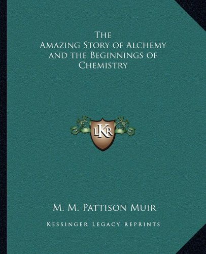 The Amazing Story of Alchemy and the Beginnings of Chemistry By M M Pattison Muir