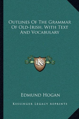 Outlines of the Grammar of Old-Irish, with Text and Vocabulary By Edmund Hogan