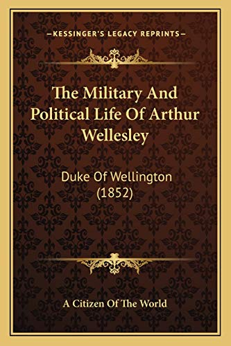 The Military and Political Life of Arthur Wellesley By A Citizen of the World