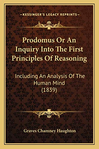 Prodomus or an Inquiry Into the First Principles of Reasoning By Graves Chamney Haughton