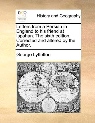 Letters from a Persian in England to His Friend at Ispahan. the Sixth Edition. Corrected and Altered by the Author. By George Lyttelton