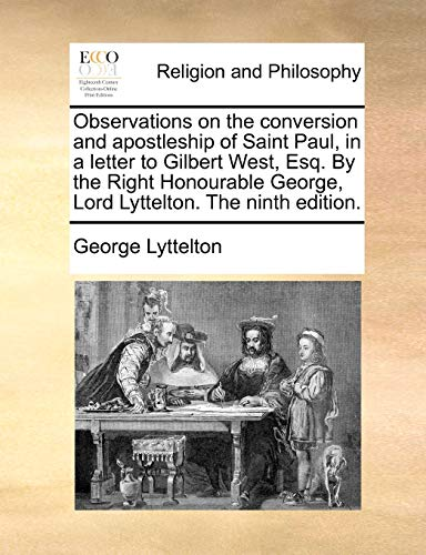Observations on the Conversion and Apostleship of Saint Paul, in a Letter to Gilbert West, Esq. by the Right Honourable George, Lord Lyttelton. the Ninth Edition. By George Lyttelton
