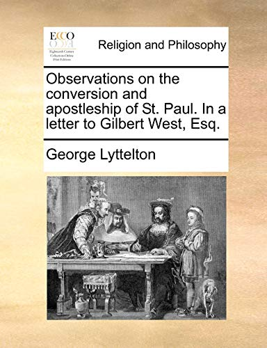 Observations on the Conversion and Apostleship of St. Paul. in a Letter to Gilbert West, Esq. By George Lyttelton