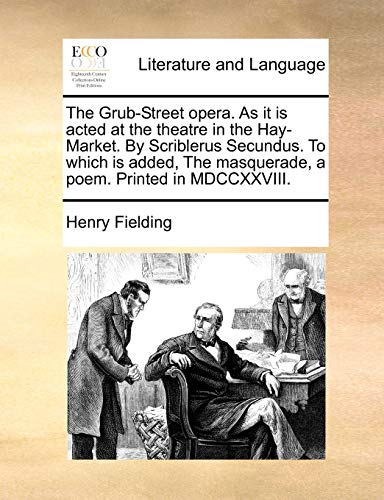 The Grub-Street Opera. as It Is Acted at the Theatre in the Hay-Market. by Scriblerus Secundus. to Which Is Added, the Masquerade, a Poem. Printed in MDCCXXVIII. By Henry Fielding