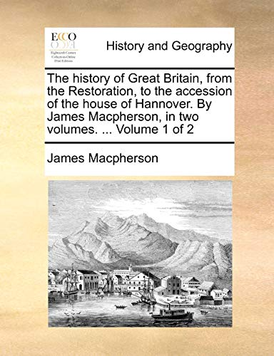The History of Great Britain, from the Restoration, to the Accession of the House of Hannover. by James MacPherson, in Two Volumes. ... Volume 1 of 2 By James MacPherson