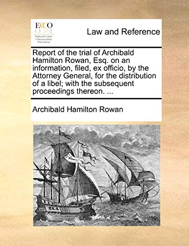 Report of the Trial of Archibald Hamilton Rowan, Esq. on an Information, Filed, Ex Officio, by the Attorney General, for the Distribution of a Libel; With the Subsequent Proceedings Thereon. ... By Archibald Hamilton Rowan