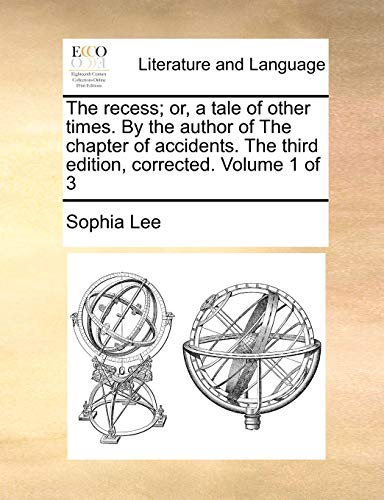 The Recess; Or, a Tale of Other Times. by the Author of the Chapter of Accidents. the Third Edition, Corrected. Volume 1 of 3 By Sophia Lee