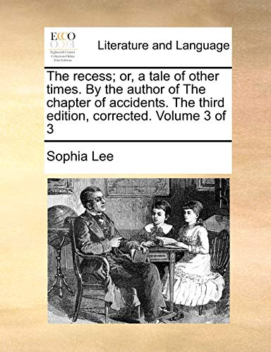 The Recess; Or, a Tale of Other Times. by the Author of the Chapter of Accidents. the Third Edition, Corrected. Volume 3 of 3 By Sophia Lee
