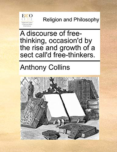 A Discourse of Free-Thinking, Occasion'd by the Rise and Growth of a Sect Call'd Free-Thinkers. By Anthony Collins
