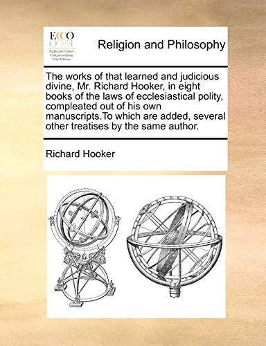 The Works of That Learned and Judicious Divine, Mr. Richard Hooker, in Eight Books of the Laws of Ecclesiastical Polity, Compleated Out of His Own Manuscripts.to Which Are Added, Several Other Treatises by the Same Author. By Richard Hooker