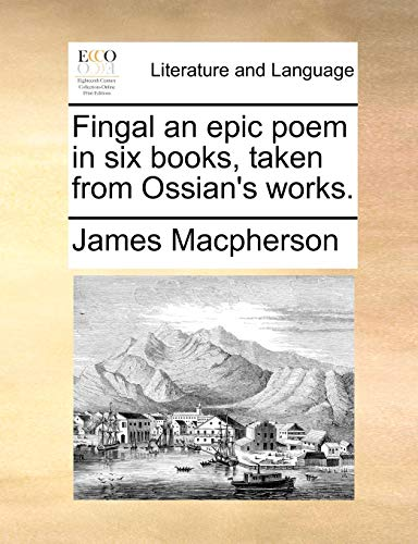 Fingal an Epic Poem in Six Books, Taken from Ossian's Works. By James MacPherson