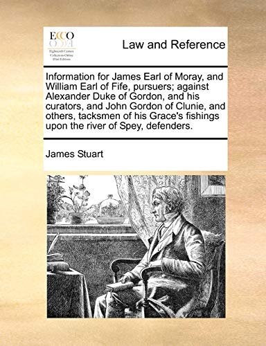 Information for James Earl of Moray, and William Earl of Fife, Pursuers; Against Alexander Duke of Gordon, and His Curators, and John Gordon of Clunie, and Others, Tacksmen of His Grace's Fishings Upo By James Stuart