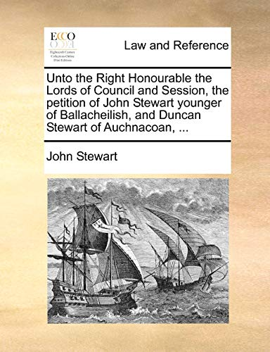 Unto the Right Honourable the Lords of Council and Session, the Petition of John Stewart Younger of Ballacheilish, and Duncan Stewart of Auchnacoan, ... By Captain John Stewart, Bsc(hons) PhD (University of Birmingham UK (Emeritus))