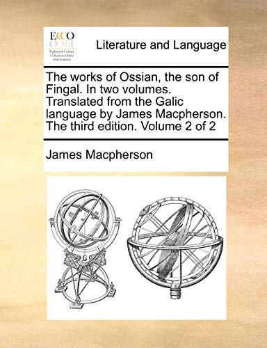 The Works of Ossian, the Son of Fingal. in Two Volumes. Translated from the Galic Language by James MacPherson. the Third Edition. Volume 2 of 2 By James MacPherson