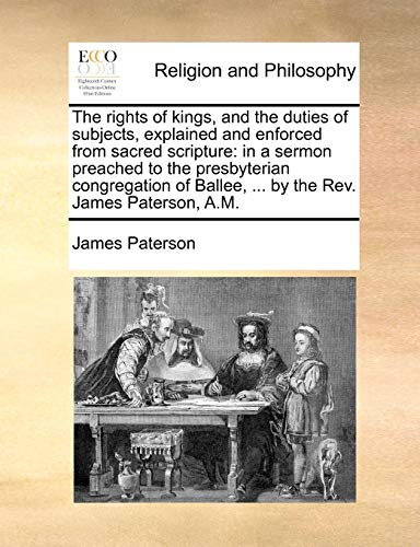 The Rights of Kings, and the Duties of Subjects, Explained and Enforced from Sacred Scripture By James Paterson