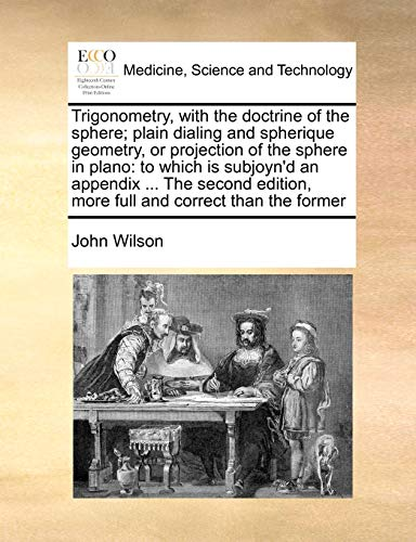 Trigonometry, with the Doctrine of the Sphere; Plain Dialing and Spherique Geometry, or Projection of the Sphere in Plano By John Wilson