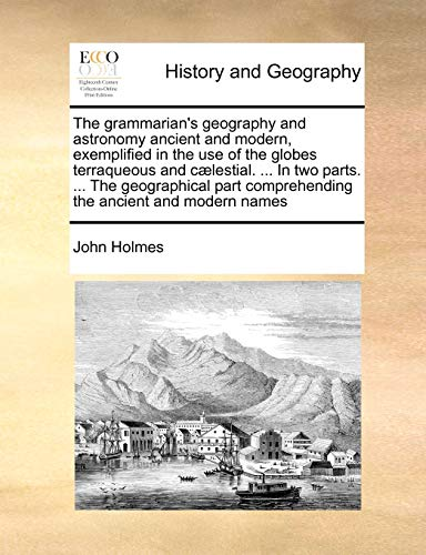 The Grammarian's Geography and Astronomy Ancient and Modern, Exemplified in the Use of the Globes Terraqueous and C]lestial. ... in Two Parts. ... the Geographical Part Comprehending the Ancient and Modern Names By John Holmes