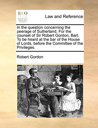 In the Question Concerning the Peerage of Sutherland. for the Counsel of Sir Robert Gordon, Bart. to Be Heard at the Bar of the House of Lords, Before the Committee of the Privileges. By Robert Gordon