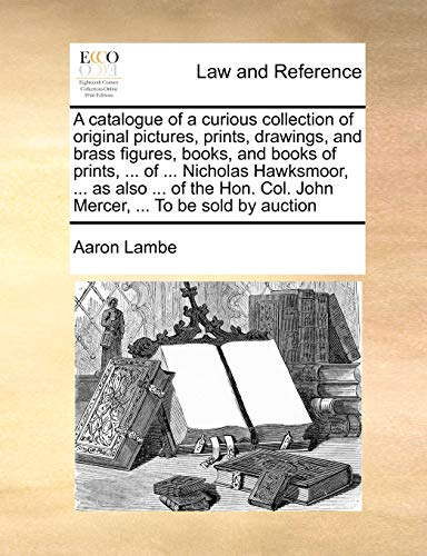 A catalogue of a curious collection of original pictures, prints, drawings, and brass figures, books, and books of prints, ... of ... Nicholas Hawksmoor, ... as also ... of the Hon. Col. John Mercer, ... To be sold by auction By Aaron Lambe