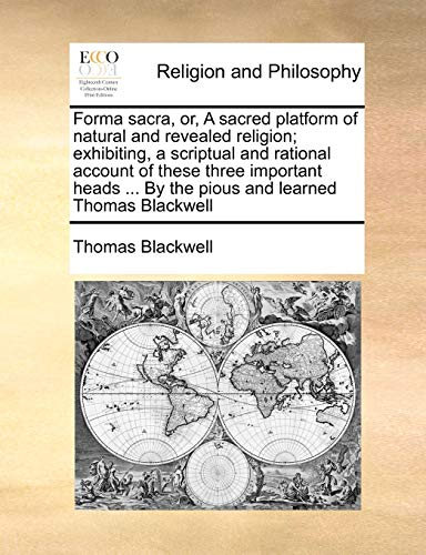 Forma Sacra, Or, a Sacred Platform of Natural and Revealed Religion; Exhibiting, a Scriptual and Rational Account of These Three Important Heads ... by the Pious and Learned Thomas Blackwell By Thomas Blackwell