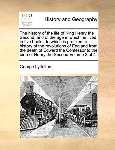 The History of the Life of King Henry the Second, and of the Age in Which He Lived, in Five Books By George Lyttelton