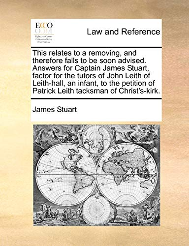 This Relates to a Removing, and Therefore Falls to Be Soon Advised. Answers for Captain James Stuart, Factor for the Tutors of John Leith of Leith-Hall, an Infant, to the Petition of Patrick Leith Tacksman of Christ's-Kirk. By James Stuart