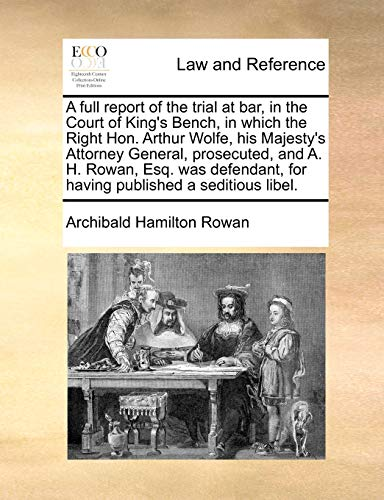 A Full Report of the Trial at Bar, in the Court of King's Bench, in Which the Right Hon. Arthur Wolfe, His Majesty's Attorney General, Prosecuted, and A. H. Rowan, Esq. Was Defendant, for Having Published a Seditious Libel. By Archibald Hamilton Rowan