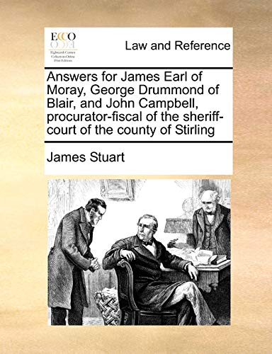 Answers for James Earl of Moray, George Drummond of Blair, and John Campbell, Procurator-Fiscal of the Sheriff-Court of the County of Stirling By James Stuart