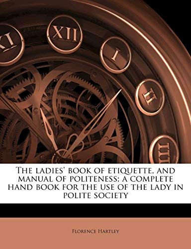The Ladies' Book of Etiquette, and Manual of Politeness; A Complete Hand Book for the Use of the Lady in Polite Society By Florence Hartley