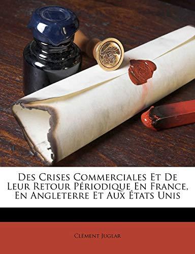 Des Crises Commerciales Et De Leur Retour P riodique En France, En Angleterre Et Aux  tats Unis By Clement Juglar