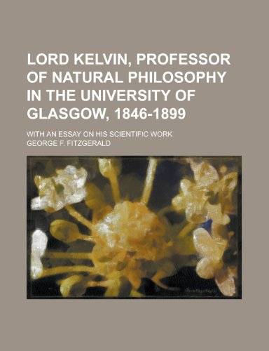 Lord Kelvin; Professor of Natural Philosophy in the University of Glasgow 1846-1899, with an Essay on His Scientific Work By George F Fitzgerald