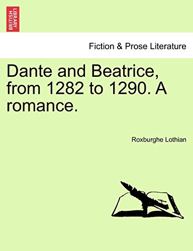 Dante and Beatrice, from 1282 to 1290. a Romance. By Roxburghe Lothian