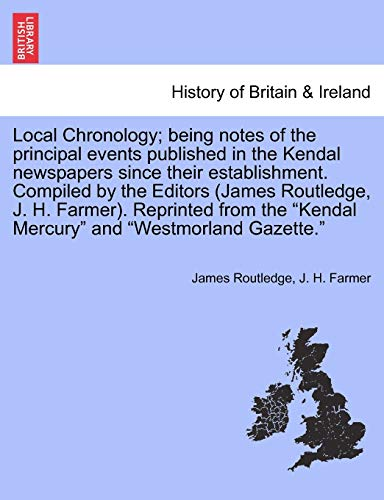 Local Chronology; Being Notes of the Principal Events Published in the Kendal Newspapers Since Their Establishment. Compiled by the Editors (James Routledge, J. H. Farmer). Reprinted from the Kendal Mercury and Westmorland Gazette. By James Routledge
