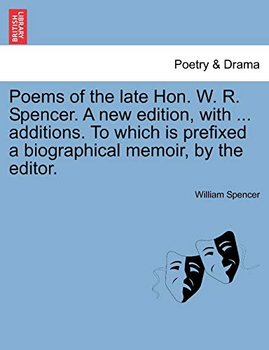 Poems of the Late Hon. W. R. Spencer. a New Edition, with ... Additions. to Which Is Prefixed a Biographical Memoir, by the Editor. By William Spencer